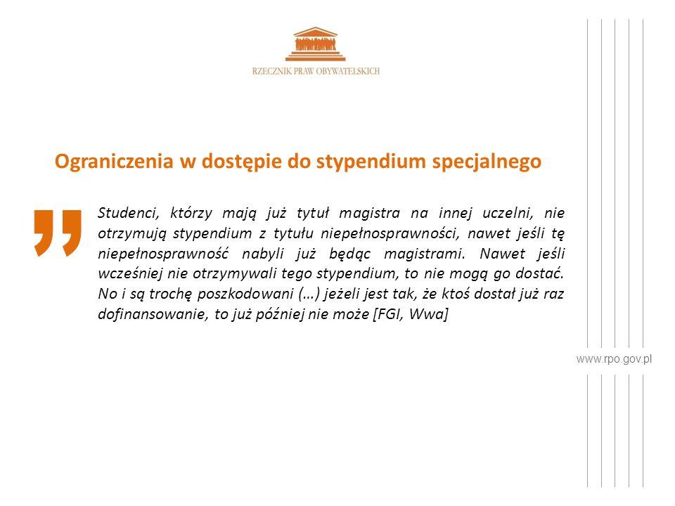 www.rpo.gov.pl Ograniczenia w dostępie do stypendium specjalnego Studenci, którzy mają już tytuł magistra na innej uczelni, nie otrzymują stypendium z tytułu niepełnosprawności, nawet jeśli tę niepełnosprawność nabyli już będąc magistrami.