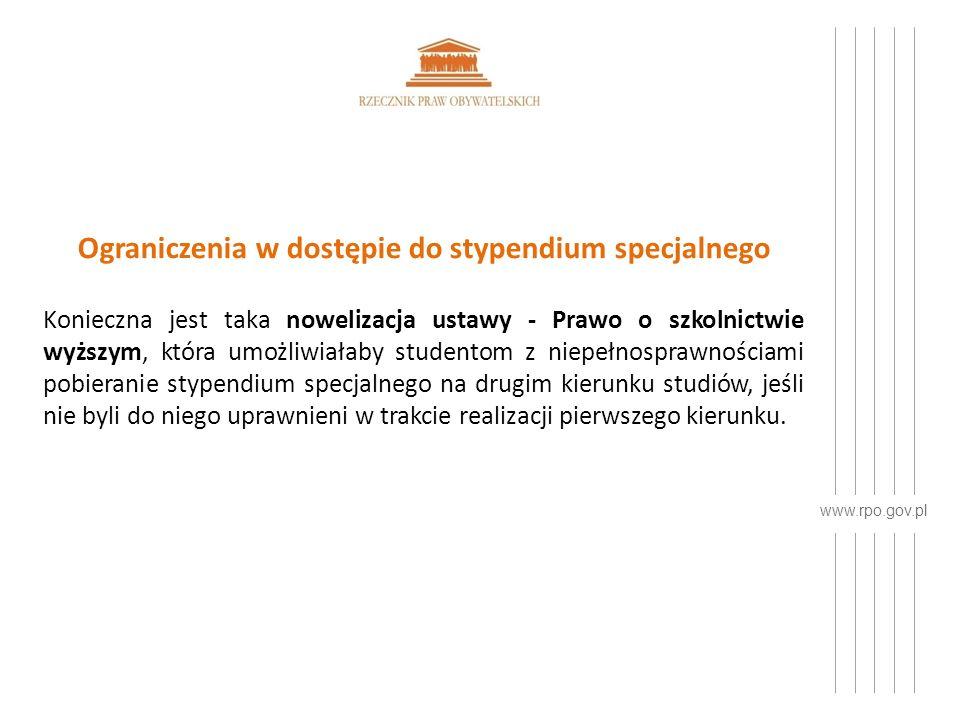 www.rpo.gov.pl Ograniczenia w dostępie do stypendium specjalnego Konieczna jest taka nowelizacja ustawy - Prawo o szkolnictwie wyższym, która umożliwiałaby studentom z niepełnosprawnościami pobieranie stypendium specjalnego na drugim kierunku studiów, jeśli nie byli do niego uprawnieni w trakcie realizacji pierwszego kierunku.