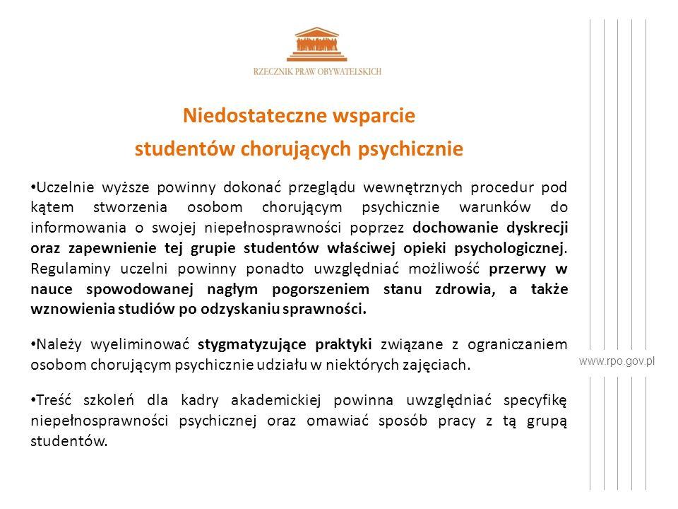 www.rpo.gov.pl Niedostateczne wsparcie studentów chorujących psychicznie Uczelnie wyższe powinny dokonać przeglądu wewnętrznych procedur pod kątem stworzenia osobom chorującym psychicznie warunków do informowania o swojej niepełnosprawności poprzez dochowanie dyskrecji oraz zapewnienie tej grupie studentów właściwej opieki psychologicznej.