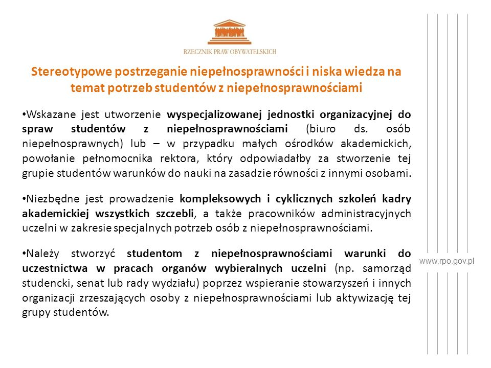www.rpo.gov.pl Niedostępność niektórych uczelni lub kierunków dla osób z niepełnosprawnościami Najpoważniejszym problemem zidentyfikowanym w toku realizacji zadań przez Rzecznika Praw Obywatelskich jest wykluczanie osób z niepełnosprawnościami z grona potencjalnych studentów niektórych uczelni wyższych.
