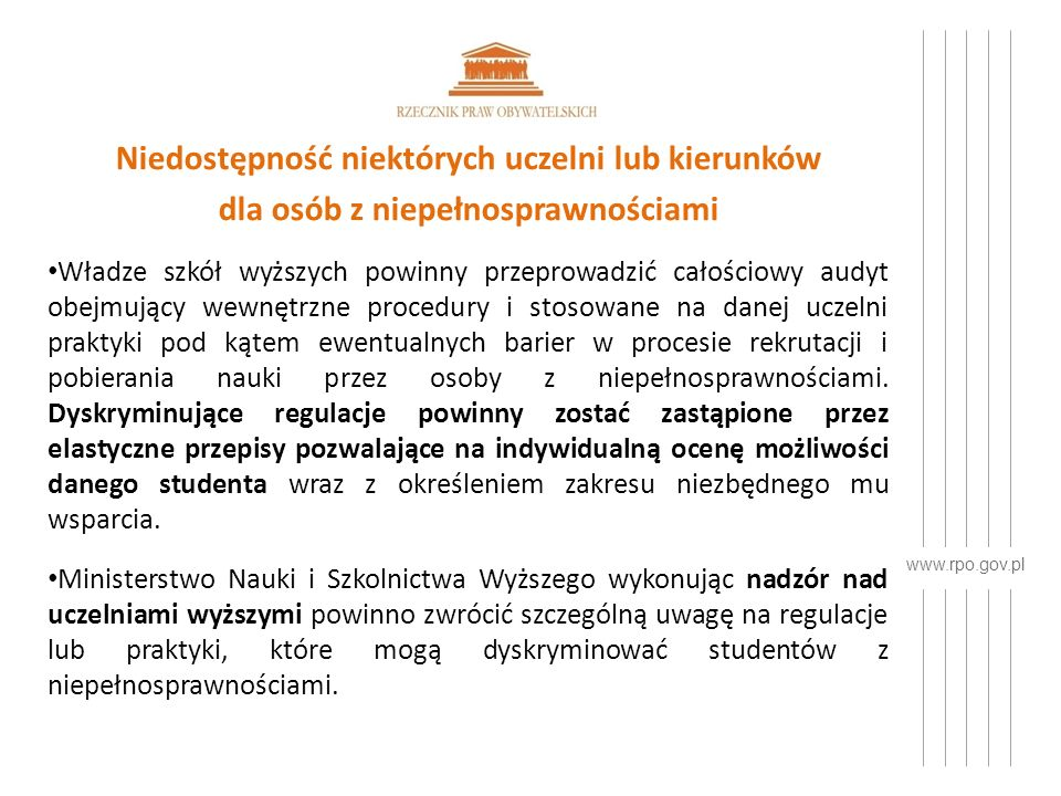 www.rpo.gov.pl Niedostępność niektórych uczelni lub kierunków dla osób z niepełnosprawnościami Władze szkół wyższych powinny przeprowadzić całościowy audyt obejmujący wewnętrzne procedury i stosowane na danej uczelni praktyki pod kątem ewentualnych barier w procesie rekrutacji i pobierania nauki przez osoby z niepełnosprawnościami.
