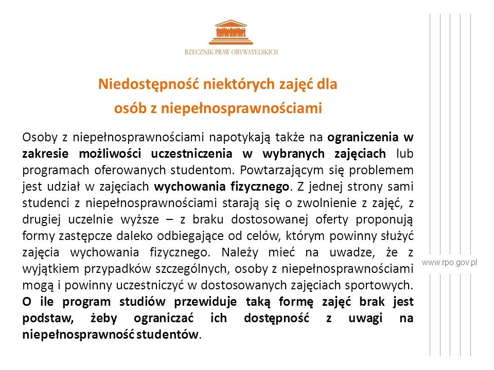 www.rpo.gov.pl Niedostępność niektórych zajęć dla osób z niepełnosprawnościami Osoby z niepełnosprawnościami napotykają także na ograniczenia w zakresie możliwości uczestniczenia w wybranych zajęciach lub programach oferowanych studentom.