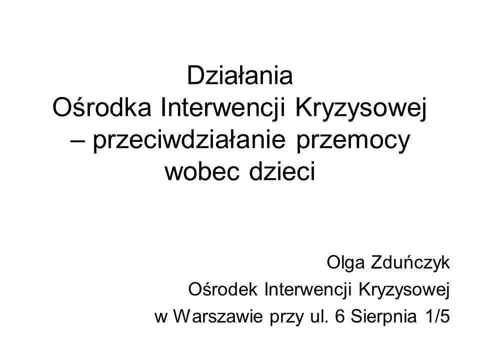 Działania Ośrodka Interwencji Kryzysowej – przeciwdziałanie przemocy wobec dzieci Olga Zduńczyk Ośrodek Interwencji Kryzysowej w Warszawie przy ul. 6