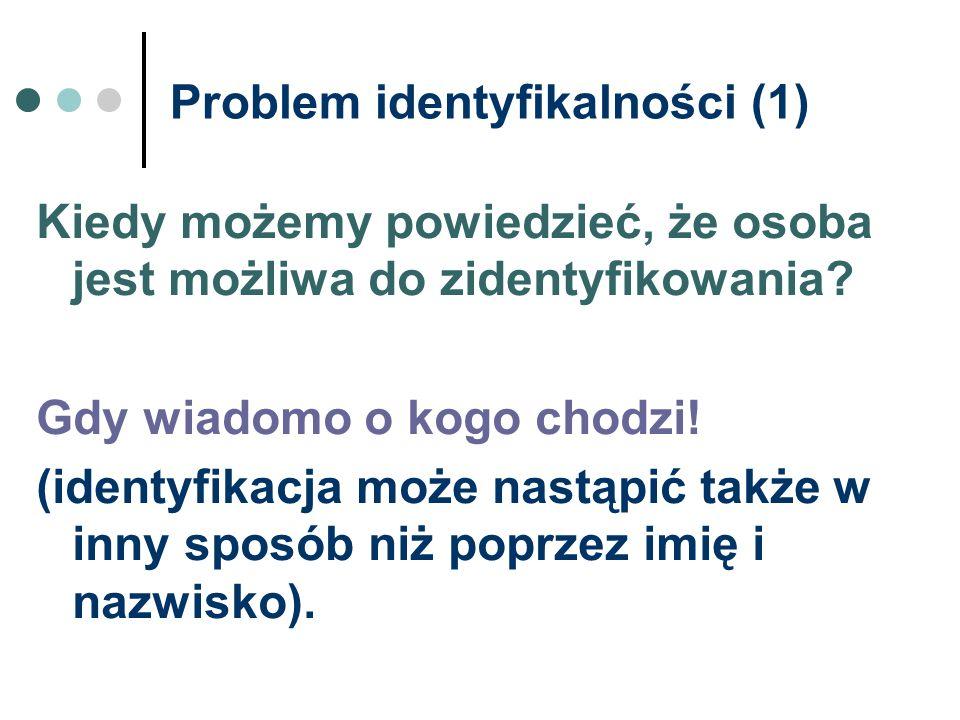 Problem identyfikalności (1) Kiedy możemy powiedzieć, że osoba jest możliwa do zidentyfikowania? Gdy wiadomo o kogo chodzi! (identyfikacja może nastąp