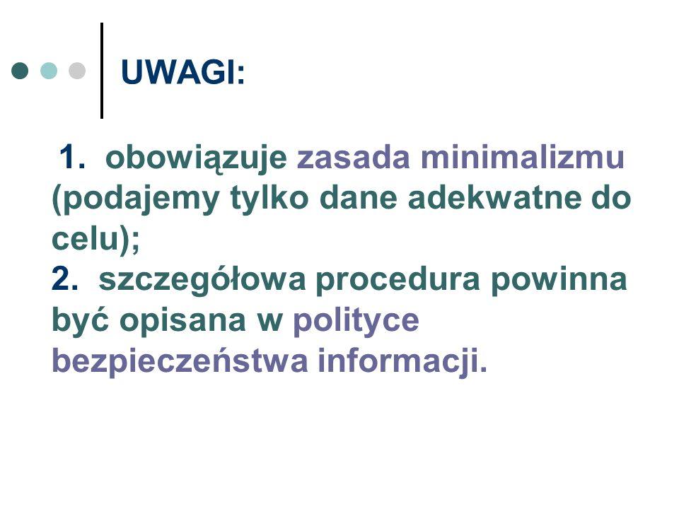 UWAGI: 1. obowiązuje zasada minimalizmu (podajemy tylko dane adekwatne do celu); 2. szczegółowa procedura powinna być opisana w polityce bezpieczeństw
