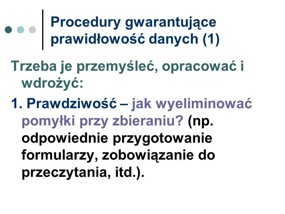 Procedury gwarantujące prawidłowość danych (1) Trzeba je przemyśleć, opracować i wdrożyć: 1. Prawdziwość – jak wyeliminować pomyłki przy zbieraniu? (n
