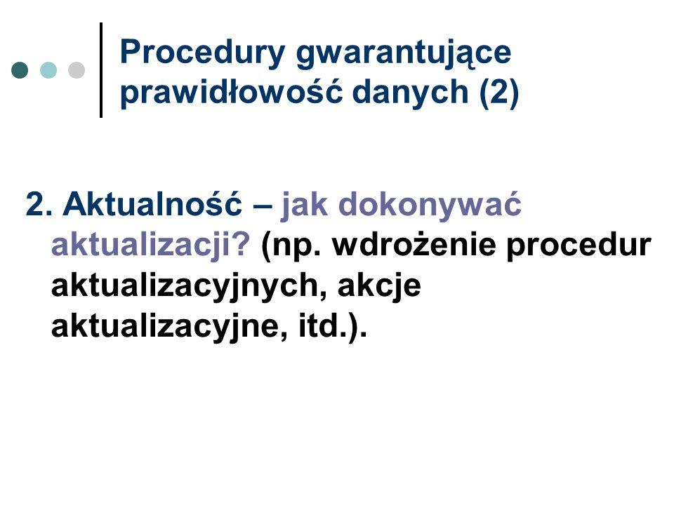 Procedury gwarantujące prawidłowość danych (2) 2. Aktualność – jak dokonywać aktualizacji? (np. wdrożenie procedur aktualizacyjnych, akcje aktualizacy