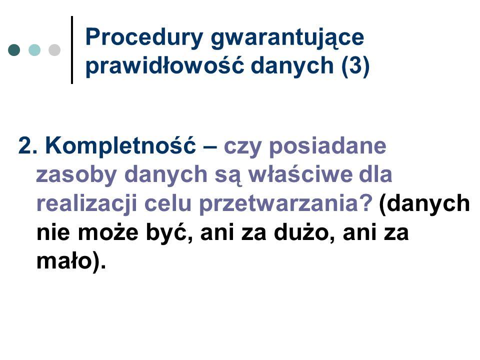 Procedury gwarantujące prawidłowość danych (3) 2. Kompletność – czy posiadane zasoby danych są właściwe dla realizacji celu przetwarzania? (danych nie