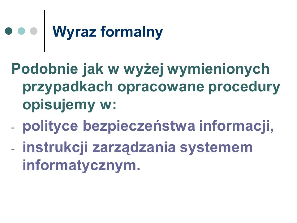 Wyraz formalny Podobnie jak w wyżej wymienionych przypadkach opracowane procedury opisujemy w: - polityce bezpieczeństwa informacji, - instrukcji zarz