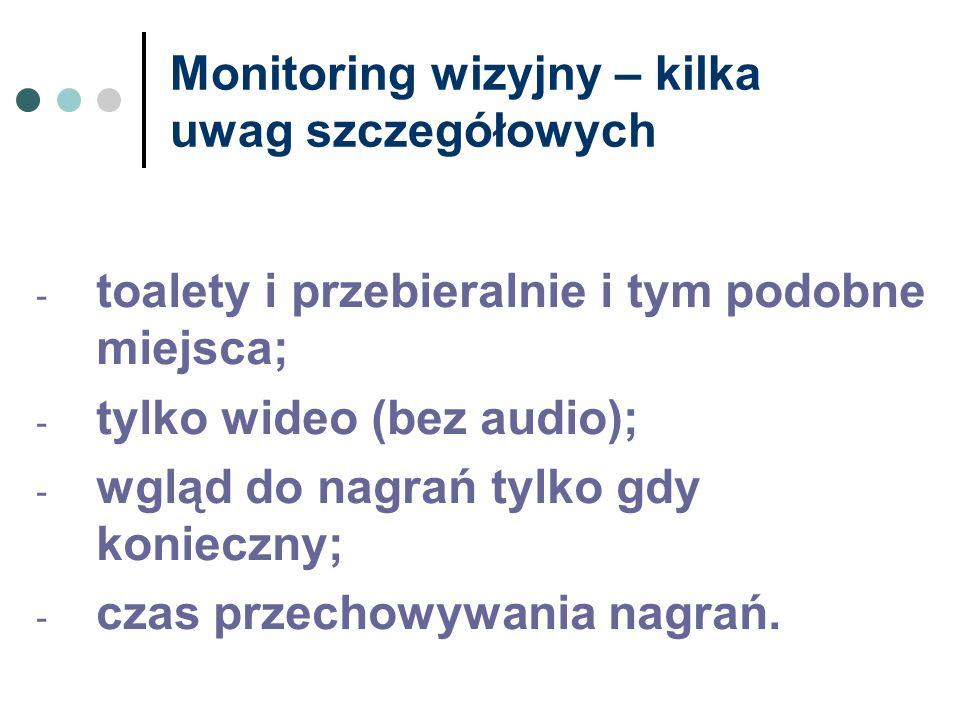 Monitoring wizyjny – kilka uwag szczegółowych - toalety i przebieralnie i tym podobne miejsca; - tylko wideo (bez audio); - wgląd do nagrań tylko gdy