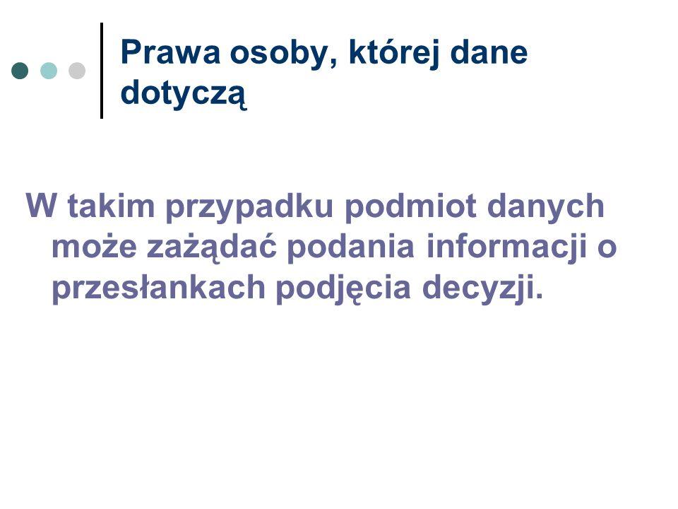 Prawa osoby, której dane dotyczą W takim przypadku podmiot danych może zażądać podania informacji o przesłankach podjęcia decyzji.