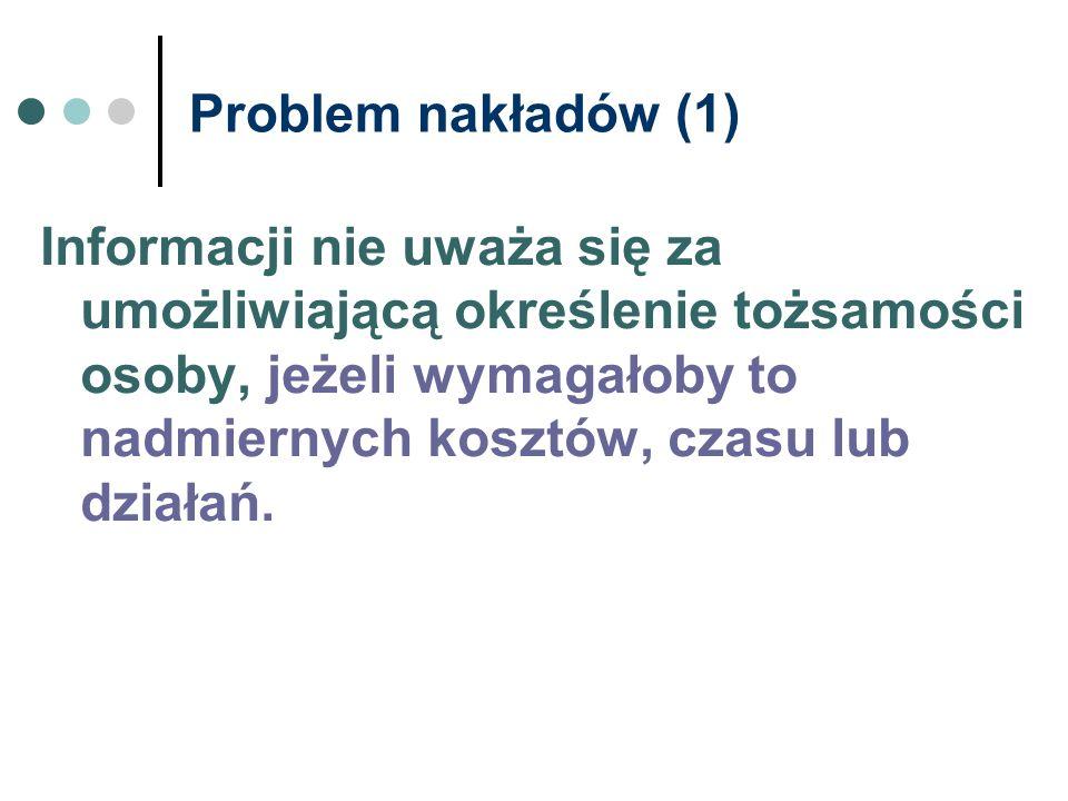 Problem nakładów (1) Informacji nie uważa się za umożliwiającą określenie tożsamości osoby, jeżeli wymagałoby to nadmiernych kosztów, czasu lub działa