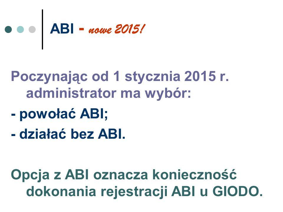 ABI - nowe 2015! Poczynając od 1 stycznia 2015 r. administrator ma wybór: - powołać ABI; - działać bez ABI. Opcja z ABI oznacza konieczność dokonania