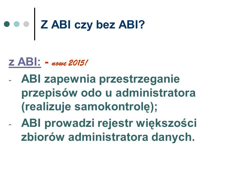 Z ABI czy bez ABI? z ABI: - nowe 2015! - ABI zapewnia przestrzeganie przepisów odo u administratora (realizuje samokontrolę); - ABI prowadzi rejestr w