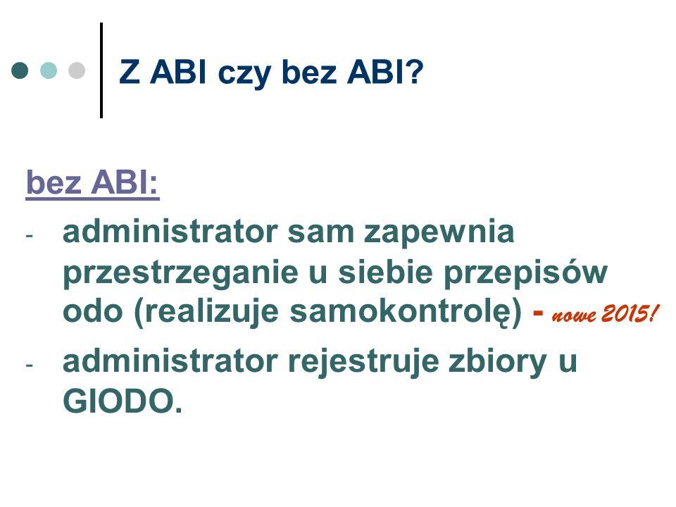 Z ABI czy bez ABI? bez ABI: - administrator sam zapewnia przestrzeganie u siebie przepisów odo (realizuje samokontrolę) - nowe 2015! - administrator r