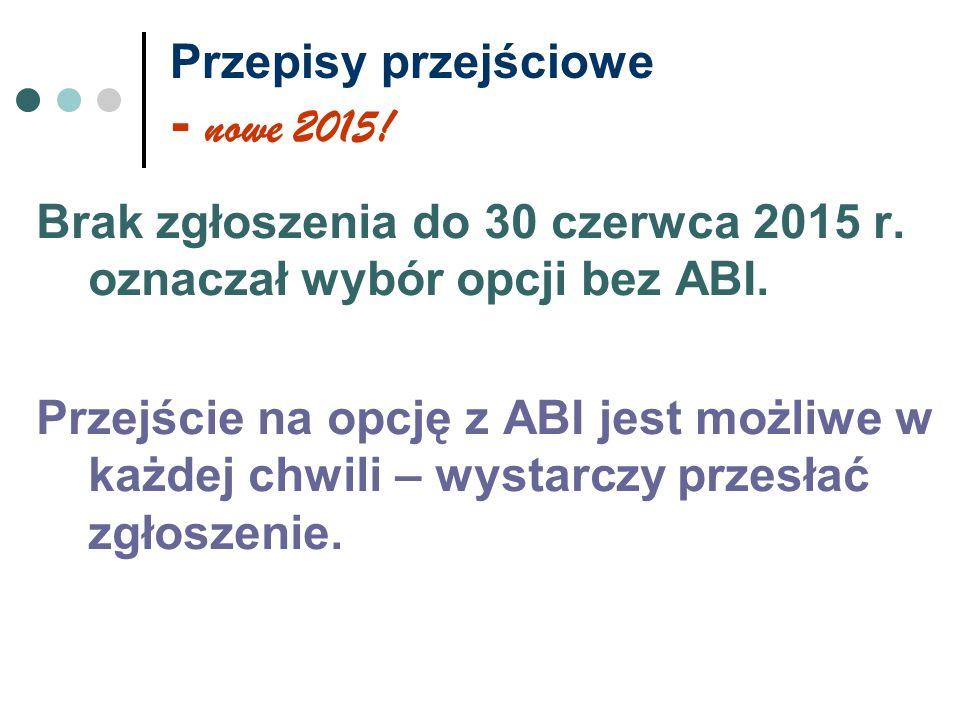 Przepisy przejściowe - nowe 2015! Brak zgłoszenia do 30 czerwca 2015 r. oznaczał wybór opcji bez ABI. Przejście na opcję z ABI jest możliwe w każdej c