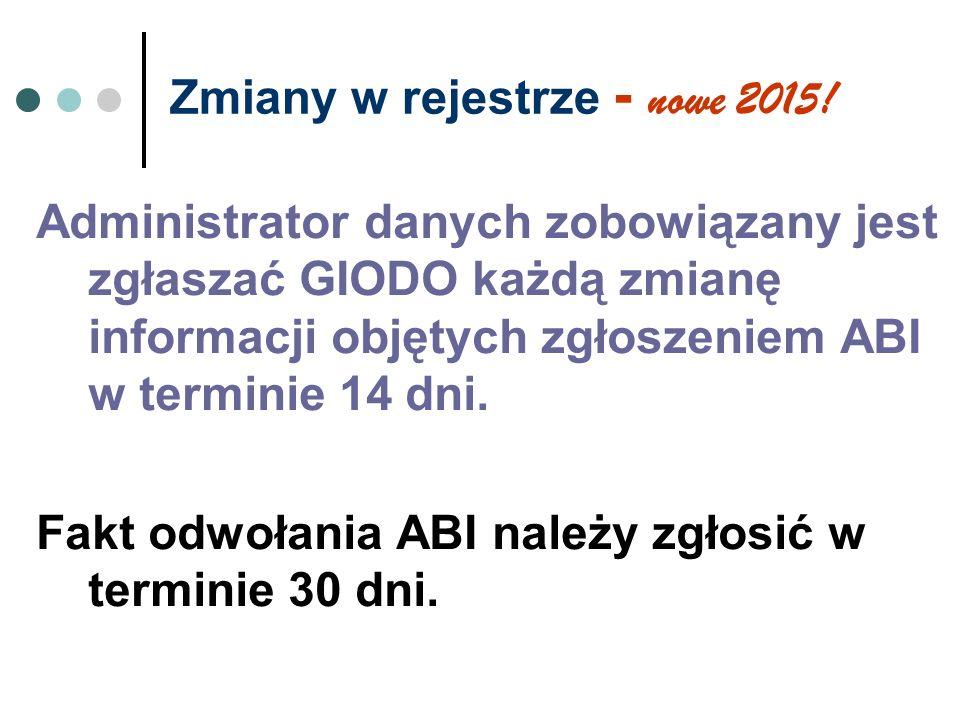 Zmiany w rejestrze - nowe 2015! Administrator danych zobowiązany jest zgłaszać GIODO każdą zmianę informacji objętych zgłoszeniem ABI w terminie 14 dn