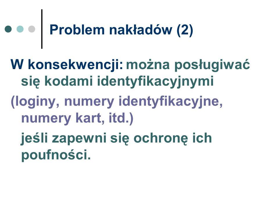 Problem nakładów (2) W konsekwencji: można posługiwać się kodami identyfikacyjnymi (loginy, numery identyfikacyjne, numery kart, itd.) jeśli zapewni s