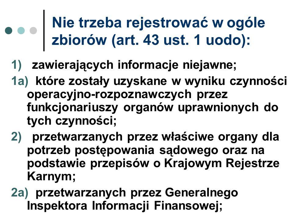 Nie trzeba rejestrować w ogóle zbiorów (art. 43 ust. 1 uodo): 1) zawierających informacje niejawne; 1a) które zostały uzyskane w wyniku czynności oper