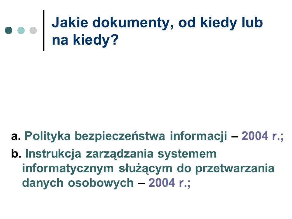 Jakie dokumenty, od kiedy lub na kiedy? a. Polityka bezpieczeństwa informacji – 2004 r.; b. Instrukcja zarządzania systemem informatycznym służącym do