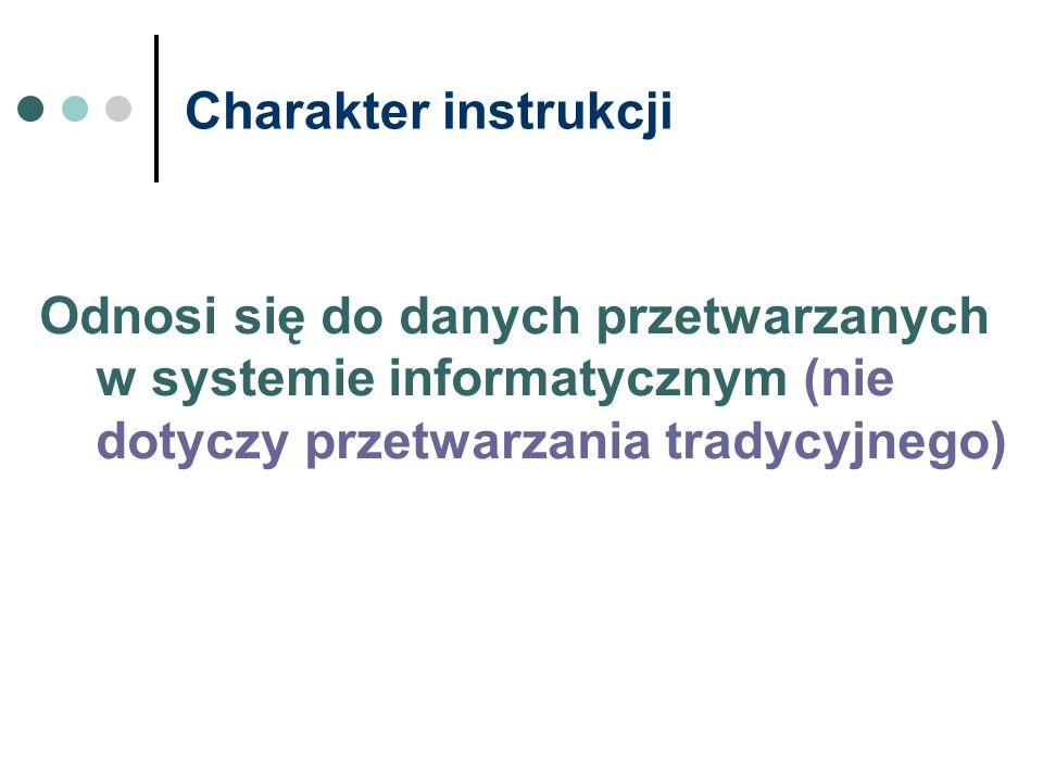Charakter instrukcji Odnosi się do danych przetwarzanych w systemie informatycznym (nie dotyczy przetwarzania tradycyjnego)
