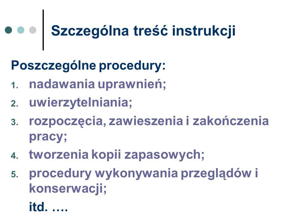 Szczególna treść instrukcji Poszczególne procedury: 1. nadawania uprawnień; 2. uwierzytelniania; 3. rozpoczęcia, zawieszenia i zakończenia pracy; 4. t