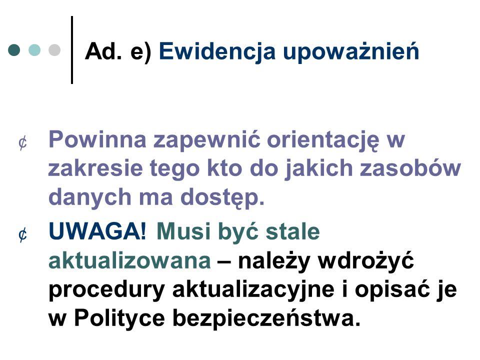 Ad. e) Ewidencja upoważnień ¢ Powinna zapewnić orientację w zakresie tego kto do jakich zasobów danych ma dostęp. ¢ UWAGA! Musi być stale aktualizowan