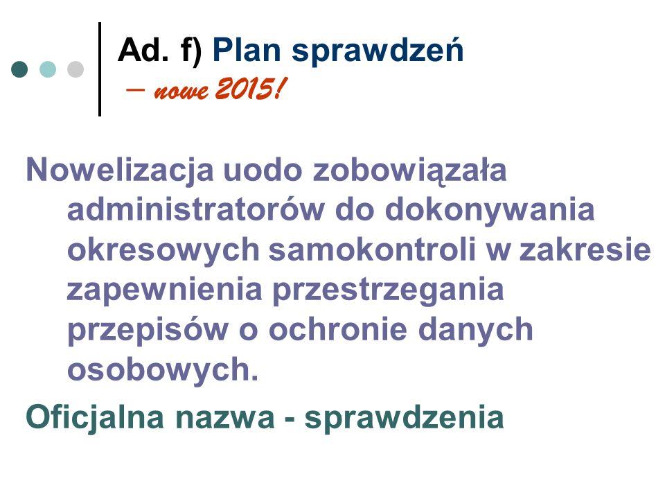Ad. f) Plan sprawdzeń – nowe 2015! Nowelizacja uodo zobowiązała administratorów do dokonywania okresowych samokontroli w zakresie zapewnienia przestrz