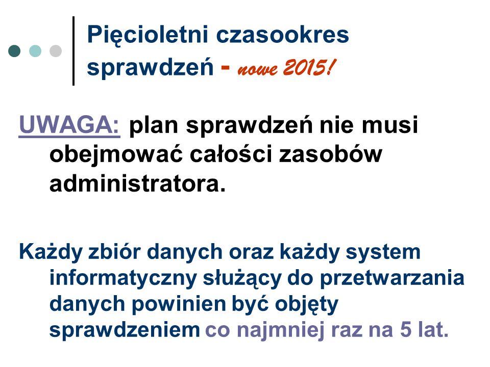 Pięcioletni czasookres sprawdzeń - nowe 2015! UWAGA: plan sprawdzeń nie musi obejmować całości zasobów administratora. Każdy zbiór danych oraz każdy s