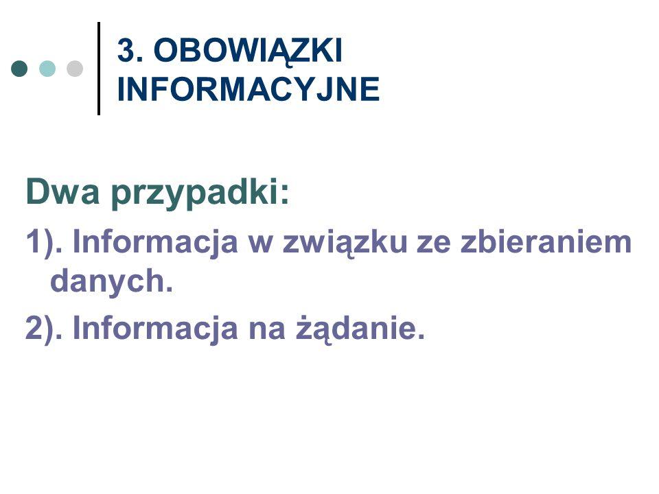 3. OBOWIĄZKI INFORMACYJNE Dwa przypadki: 1). Informacja w związku ze zbieraniem danych. 2). Informacja na żądanie.