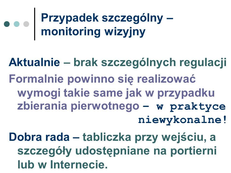 Przypadek szczególny – monitoring wizyjny Aktualnie – brak szczególnych regulacji Formalnie powinno się realizować wymogi takie same jak w przypadku z