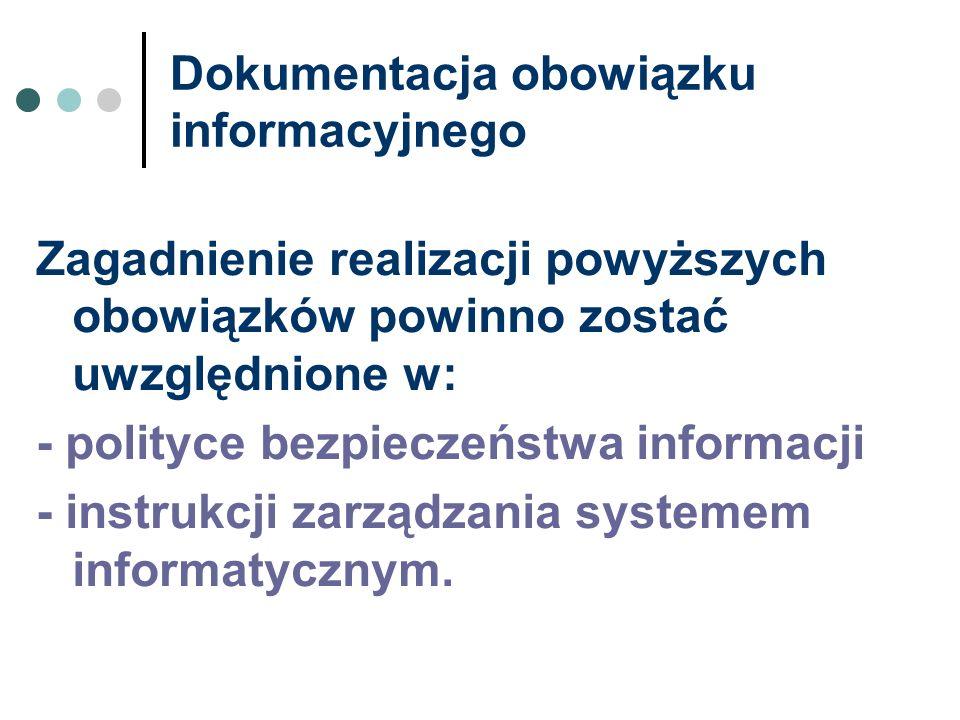 Dokumentacja obowiązku informacyjnego Zagadnienie realizacji powyższych obowiązków powinno zostać uwzględnione w: - polityce bezpieczeństwa informacji