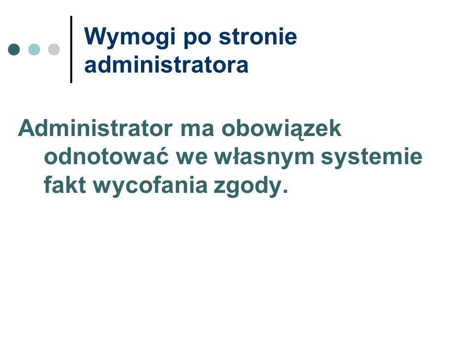 Wymogi po stronie administratora Administrator ma obowiązek odnotować we własnym systemie fakt wycofania zgody.