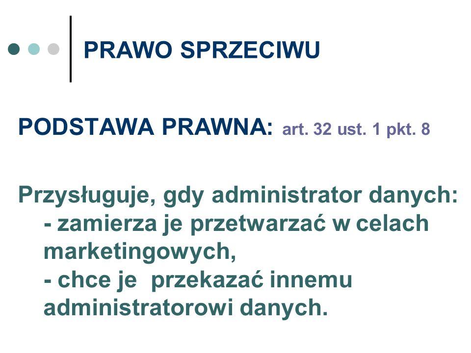 PRAWO SPRZECIWU PODSTAWA PRAWNA: art. 32 ust. 1 pkt. 8 Przysługuje, gdy administrator danych: - zamierza je przetwarzać w celach marketingowych, - chc