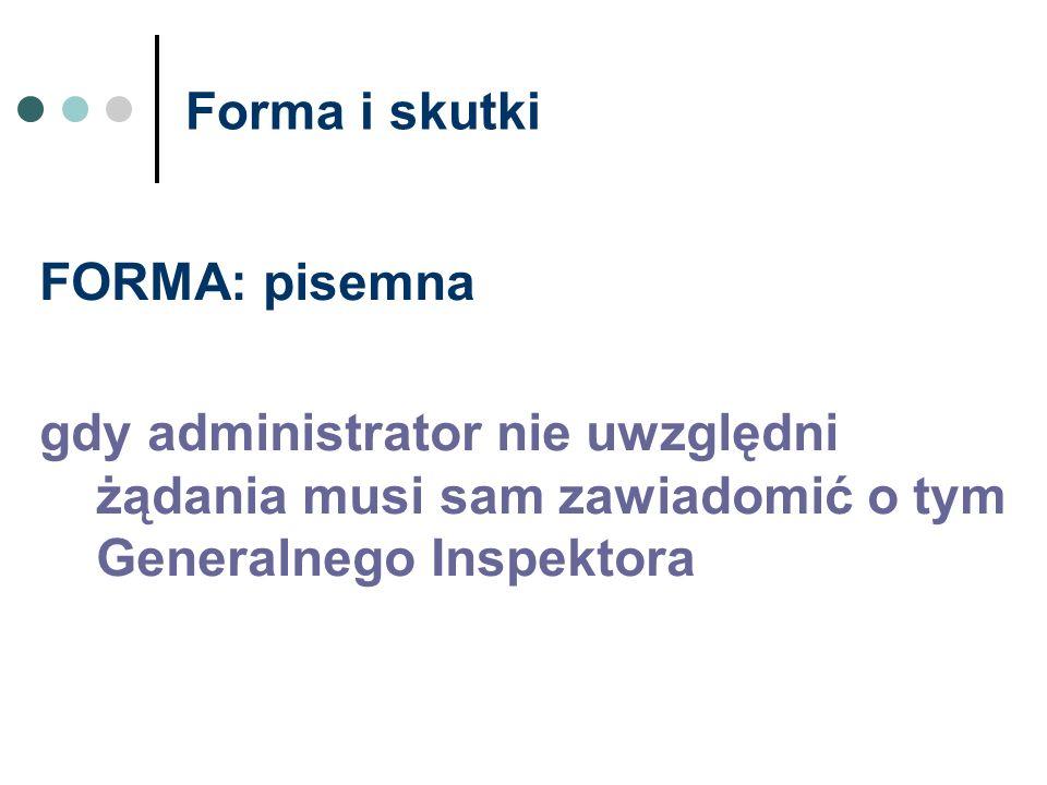 Forma i skutki FORMA: pisemna gdy administrator nie uwzględni żądania musi sam zawiadomić o tym Generalnego Inspektora