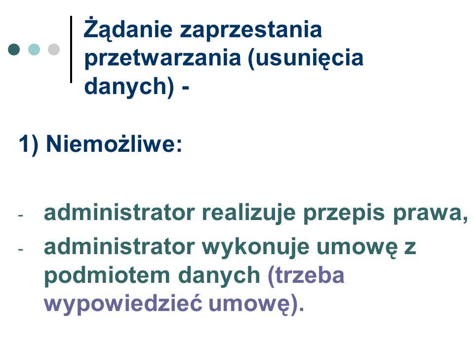 Żądanie zaprzestania przetwarzania (usunięcia danych) - 1) Niemożliwe: - administrator realizuje przepis prawa, - administrator wykonuje umowę z podmi