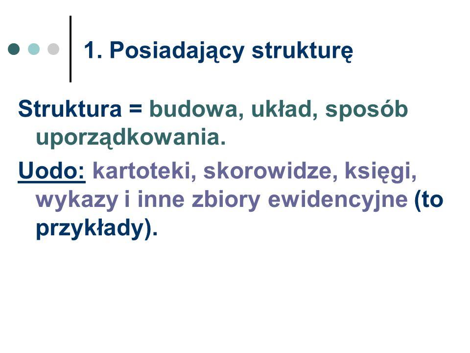 1. Posiadający strukturę Struktura = budowa, układ, sposób uporządkowania. Uodo: kartoteki, skorowidze, księgi, wykazy i inne zbiory ewidencyjne (to p