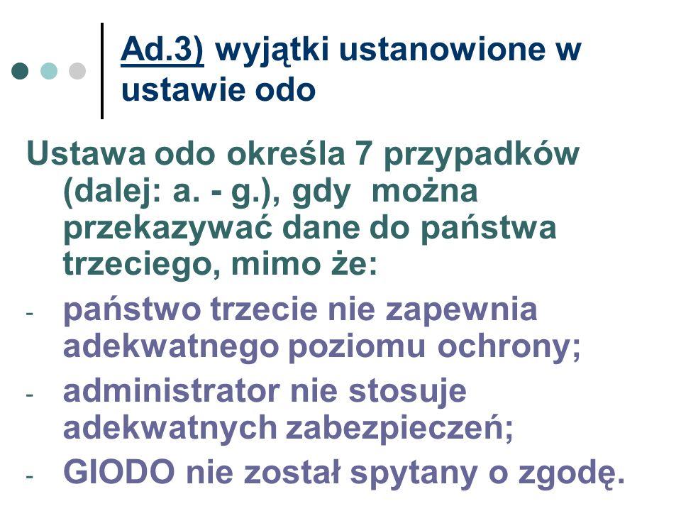 Ad.3) wyjątki ustanowione w ustawie odo Ustawa odo określa 7 przypadków (dalej: a. - g.), gdy można przekazywać dane do państwa trzeciego, mimo że: -