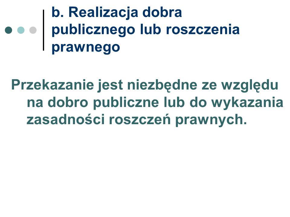 b. Realizacja dobra publicznego lub roszczenia prawnego Przekazanie jest niezbędne ze względu na dobro publiczne lub do wykazania zasadności roszczeń