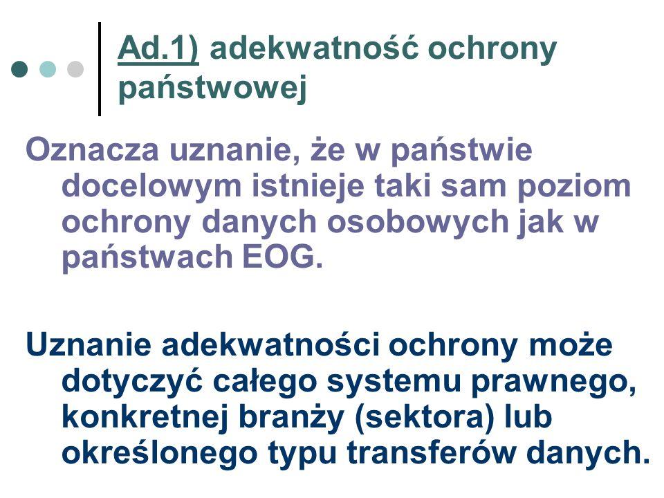 Ad.1) adekwatność ochrony państwowej Oznacza uznanie, że w państwie docelowym istnieje taki sam poziom ochrony danych osobowych jak w państwach EOG. U