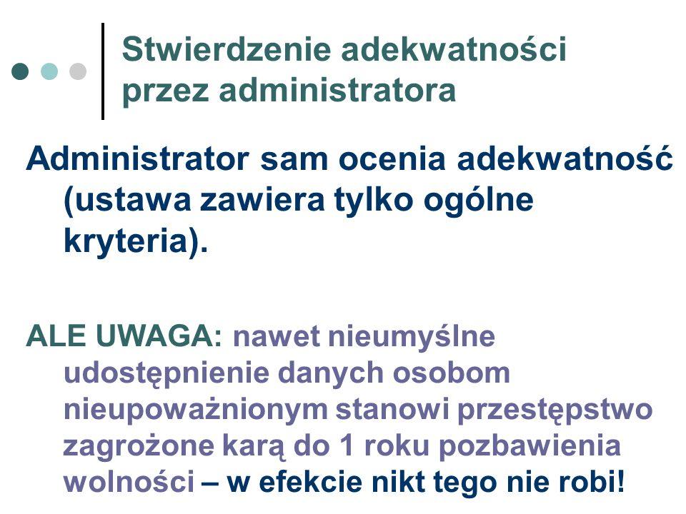Stwierdzenie adekwatności przez administratora Administrator sam ocenia adekwatność (ustawa zawiera tylko ogólne kryteria). ALE UWAGA: nawet nieumyśln