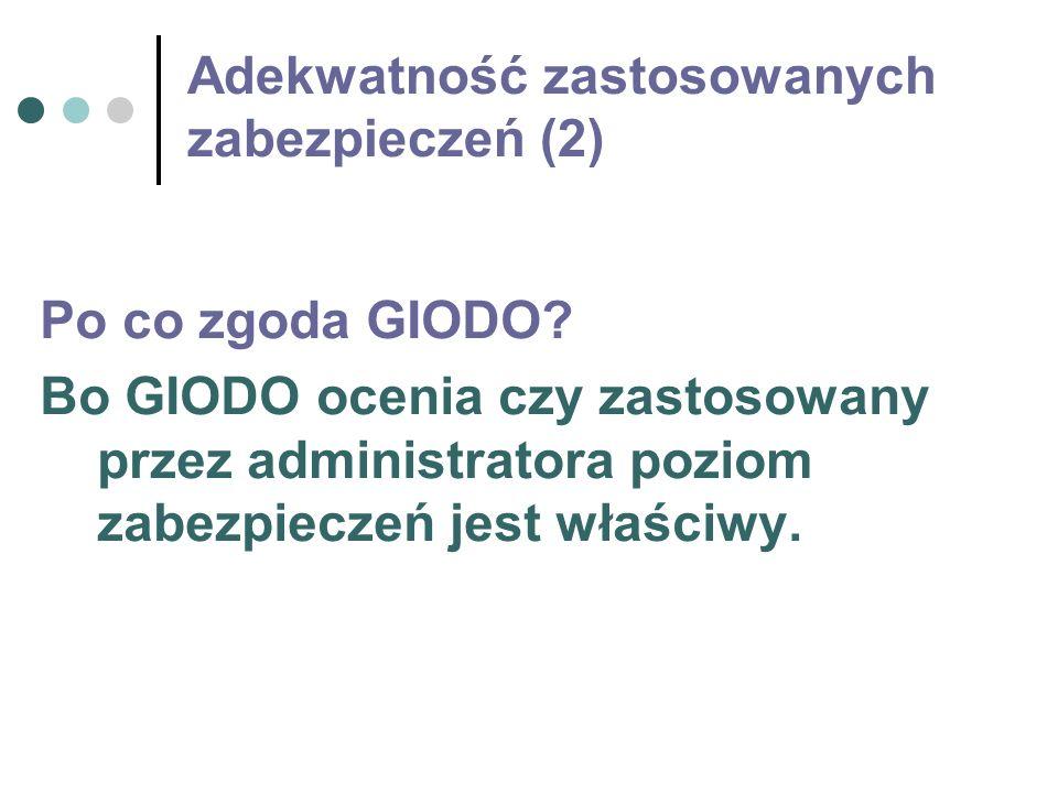 Adekwatność zastosowanych zabezpieczeń (2) Po co zgoda GIODO? Bo GIODO ocenia czy zastosowany przez administratora poziom zabezpieczeń jest właściwy.