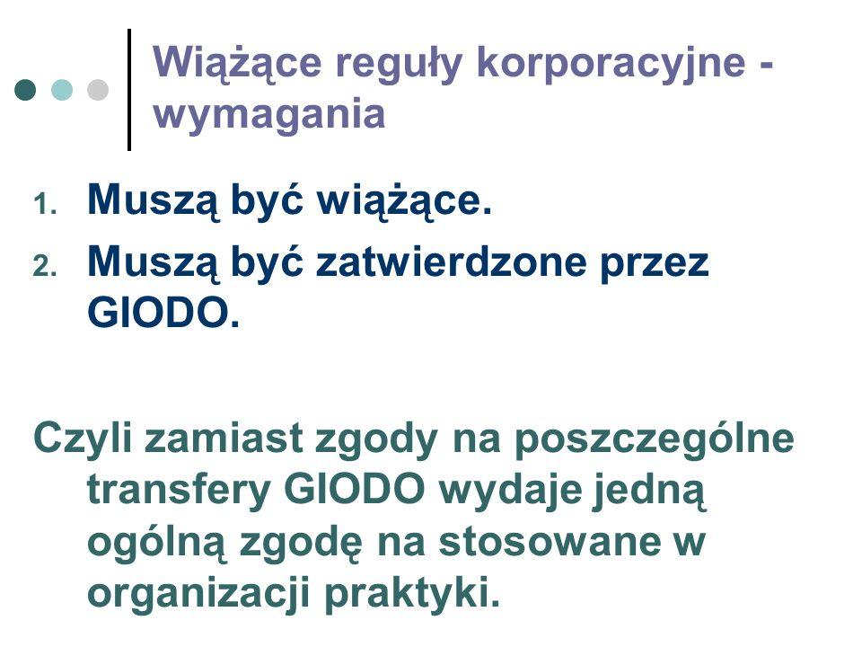 Wiążące reguły korporacyjne - wymagania 1. Muszą być wiążące. 2. Muszą być zatwierdzone przez GIODO. Czyli zamiast zgody na poszczególne transfery GIO