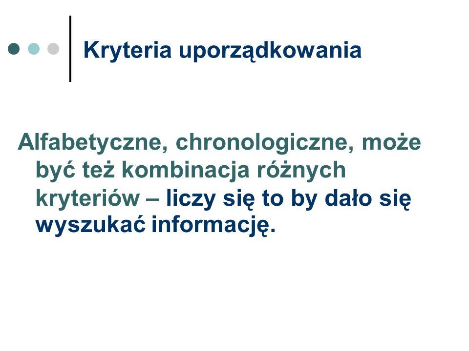 Kryteria uporządkowania Alfabetyczne, chronologiczne, może być też kombinacja różnych kryteriów – liczy się to by dało się wyszukać informację.