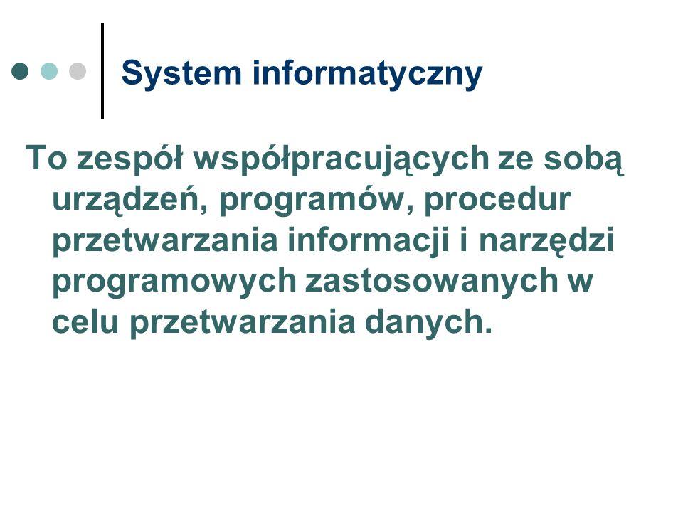 System informatyczny To zespół współpracujących ze sobą urządzeń, programów, procedur przetwarzania informacji i narzędzi programowych zastosowanych w