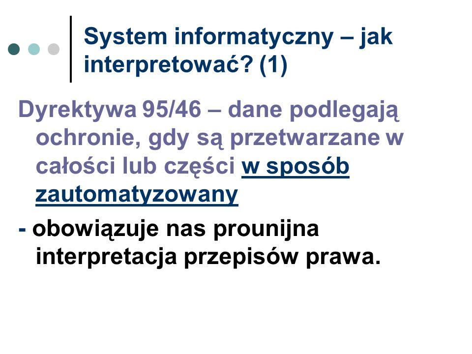 System informatyczny – jak interpretować? (1) Dyrektywa 95/46 – dane podlegają ochronie, gdy są przetwarzane w całości lub części w sposób zautomatyzo