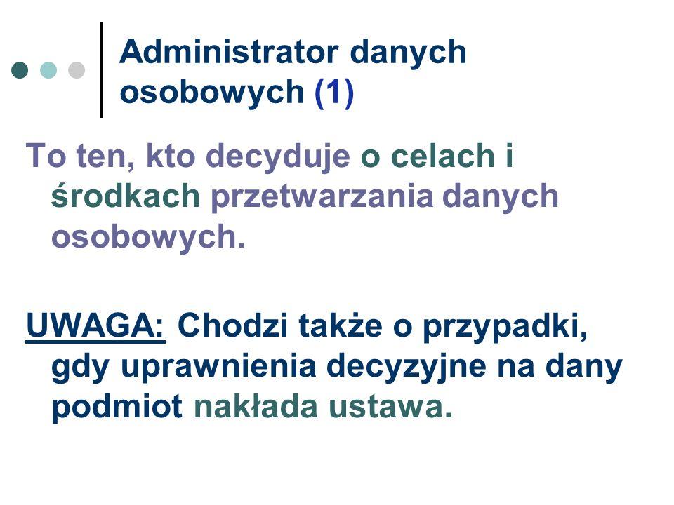 Administrator danych osobowych (1) To ten, kto decyduje o celach i środkach przetwarzania danych osobowych. UWAGA: Chodzi także o przypadki, gdy upraw