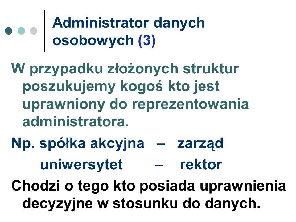 Administrator danych osobowych (3) W przypadku złożonych struktur poszukujemy kogoś kto jest uprawniony do reprezentowania administratora. Np. spółka