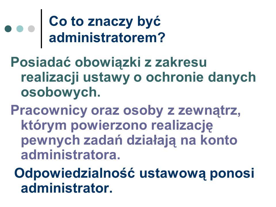 Co to znaczy być administratorem? Posiadać obowiązki z zakresu realizacji ustawy o ochronie danych osobowych. Pracownicy oraz osoby z zewnątrz, którym