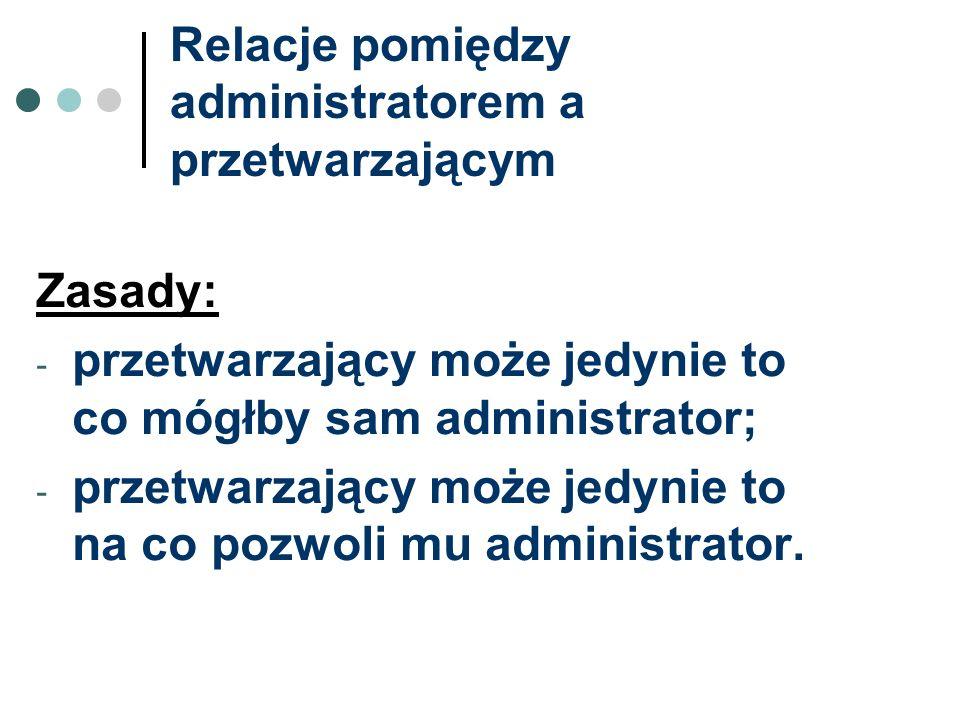 Relacje pomiędzy administratorem a przetwarzającym Zasady: - przetwarzający może jedynie to co mógłby sam administrator; - przetwarzający może jedynie